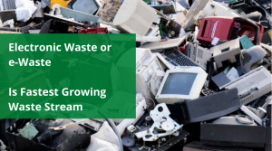 Electronic Waste or e-Waste Is Fastest Growing Waste Stream